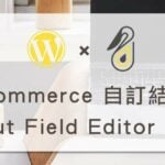 WooCommerce 自訂結帳表單 – Checkout Field Editor 外掛教學
